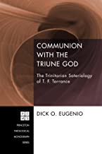 Communion with the Triune God: The Trinitarian Soteriology of T. F. Torrance (Princeton Theological Monograph Series Book 204)