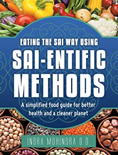 Eating the Sai Way Using Sai-Entific Methods: A Simplified Food Guide for Better Health and a Cleaner Planet