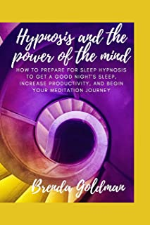 Hypnosis And The Power Of The Mind: How to prepare for sleep hypnosis to get a good night's sleep, increase productivity, ...