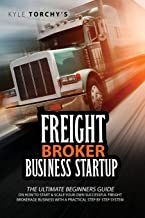 Freight Broker Business Startup: The Practical Beginners Guide on How to Start, Run And Scale Your Own Successful Freight ...