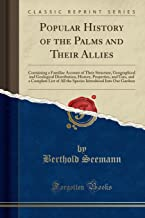 Popular History of the Palms and Their Allies: Containing a Familiar Account of Their Structure, Geographical and Geological Distribution, History, ... Introduced Into Our Gardens (Classic Reprint)