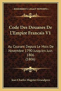 Code Des Douanes De L'Empire Francais V1: Au Courant Depuis Le Mois De Novembre 1790 Jusqu'en Juin 1806 (1806)