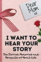 Dear Mom. I Want To Hear Your Story: A Guided Memory Journal to Share The Stories, Memories and Moments That Have Shaped M...