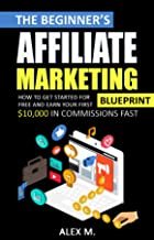 The Beginner's Affiliate Marketing Blueprint: How to Get Started For Free And Earn Your First $10,000 In Commissions Fast!...