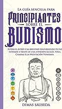 La guía sencilla para principiantes sobre el budismo: Supera el estrés y la ansiedad descubriendo tu paz interior a través de una atención guiada, Yoga, Chakras & la Meditación Vipassana.