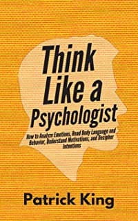 Think Like a Psychologist: How to Analyze Emotions, Read Body Language and Behavior, Understand Motivations, and Decipher ...