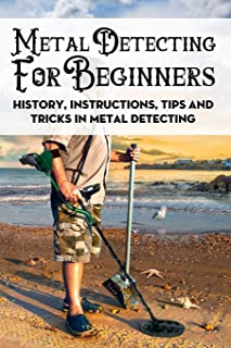 Metal Detecting For Beginners: History, Instructions, Tips And Tricks In Metal Detecting: How To Find Buried Treasure