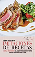 El Libro de Cocina de Imitaciones de Recetas: El Libro de Cocina Perfecto que Necesitas para Cocinar Tus Recetas Favoritas...