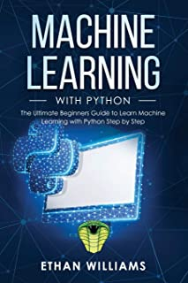 Machine Learning with Python: The Ultimate Beginners Guide to Learn Machine Learning with Python Step by Step