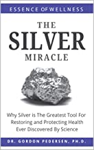 The Silver Miracle: Why Silver is The Greatest Tool Restoring and Protecting Health Ever Discovered by Science (Colloidal Silver Book 1)