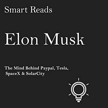 Elon Musk: The Mind Behind Paypal, Tesla, SpaceX, and SolarCity