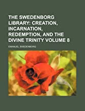 The Swedenborg Library Volume 8; Creation, Incarnation, Redemption, and the Divine Trinity