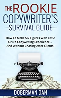 The Rookie Copywriter's Survival Guide: How To Make Six Figures With Little Or No Copywriting Experience... And Without Chasing After Clients!