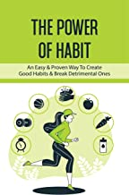 The Power Of Habit: An Easy & Proven Way To Create Good Habits & Break Detrimental Ones: Habits To Increase Productivity