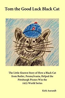 Tom the Good Luck Black Cat: The Little-Known Story of How a Black Cat from Butler, Pennsylvania, Helped the Pittsburgh Pi...