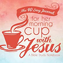 The 40 Day Journal for Her Morning Cup with Jesus: A Bible Study Notebook for Women (Her Cup with Jesus Journal: A Bible Study Notebook Series for Women) (Volume 1)