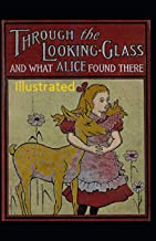 Through the Looking Glass (And What Alice Found There) Illustrated