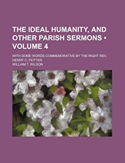 The Ideal Humanity, and Other Parish Sermons (Volume 4); With Some Words Commemorative by the Right REV. Henry C. Potter