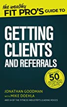 The Wealthy Fit Pro's Guide to Getting Clients and Referrals (Wealthy Fit Pro's Guides Book 3)