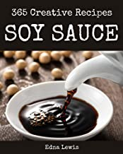 365 Creative Soy Sauce Recipes: Happiness is When You Have a Soy Sauce Cookbook!
