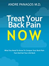 Treat Your Back Pain Now: What you need to know to conquer your back pain fast and get your life back