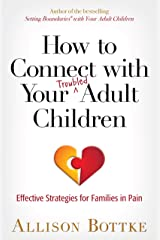 How to Connect with Your Troubled Adult Children: Effective Strategies for Families in Pain Kindle Edition