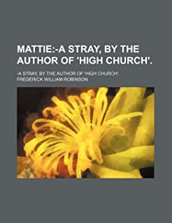 Mattie; -A Stray, by the Author of 'High Church' -A Stray, by the Author of 'High Church'.