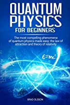Quantum physics for beginners: The most compelling phenomena of quantum physics made easy: the law of attraction and the theory of relativity