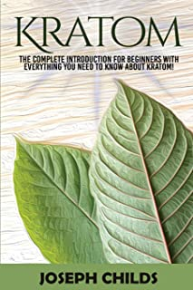 Kratom: The Complete Introduction for Beginners with Everything You Need to Know about Kratom!