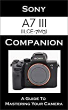 Sony a7 III / ILCE-7M3 Companion: A Guide To Mastering Your Camera
