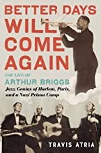 Better Days Will Come Again: The Life of Arthur Briggs, Jazz Genius of Harlem, Paris, and a Nazi Prison Camp (English Edit...
