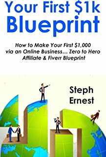 YOUR FIRST 1K BLUEPRINT: How to Make Your First $1,000 via an Online Business… Zero to Hero Affiliate & Fiverr Blueprint