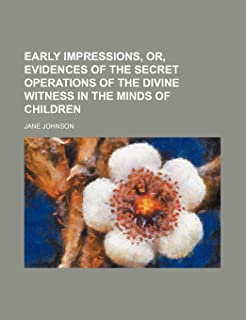 Early Impressions, Or, Evidences of the Secret Operations of the Divine Witness in the Minds of Children
