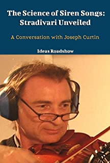 The Science of Siren Songs: Stradivari Unveiled: A Conversation with Joseph Curtin (English Edition)