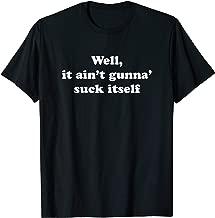 Well, It Ain't Gunna' Suck Itself  T-Shirt