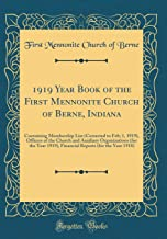 1919 Year Book of the First Mennonite Church of Berne, Indiana: Containing Membership List (Corrected to Feb; 1, 1919), Officers of the Church and ... Reports (for the Year 1918) (Classic Reprint)