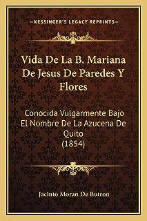 Vida De La B. Mariana De Jesus De Paredes Y Flores: Conocida Vulgarmente Bajo El Nombre De La Azucena De Quito (1854)