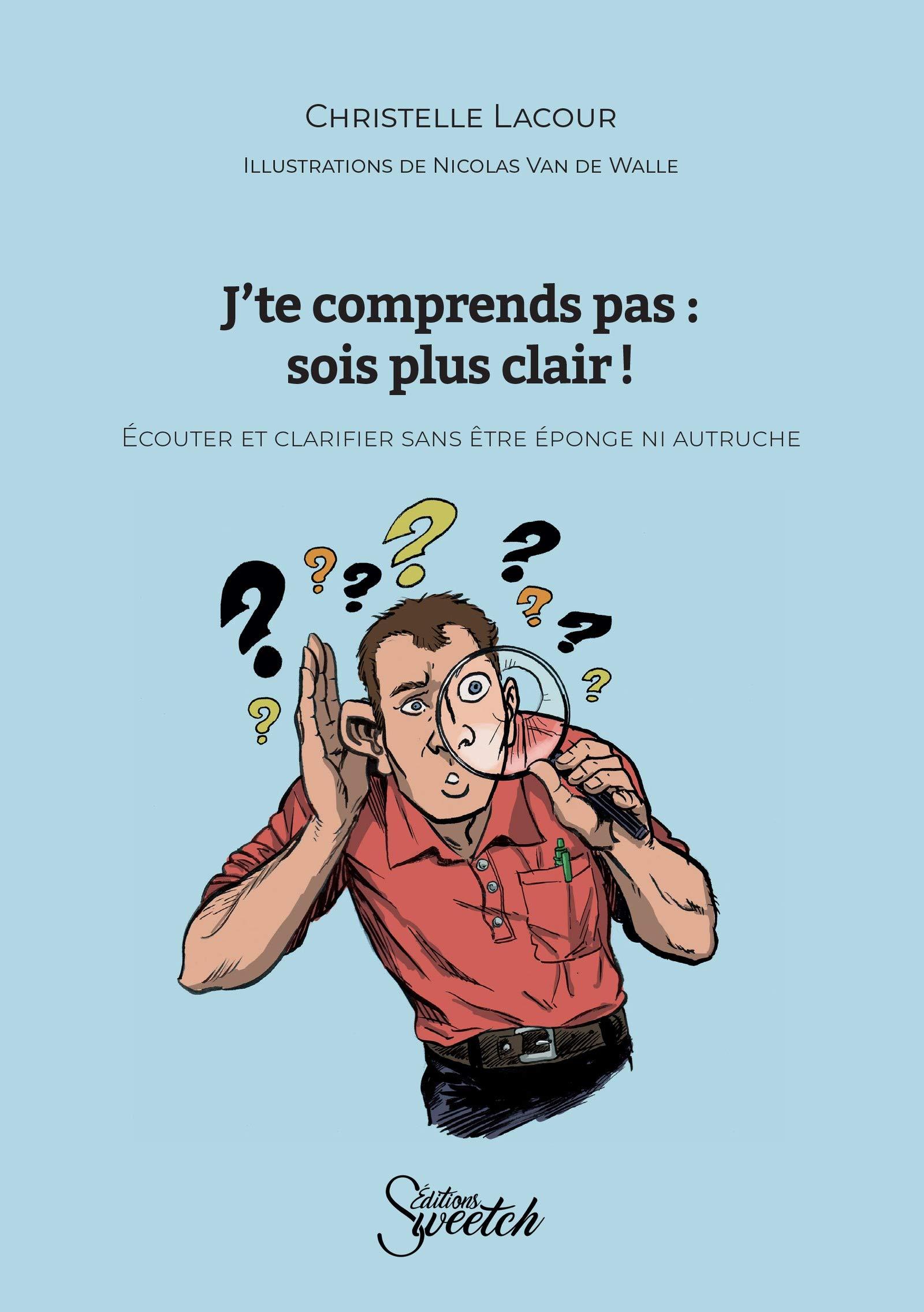 J'te comprends pas : sois plus clair !: Ecouter et clarifier sans être éponge ni autruche (French Edition)