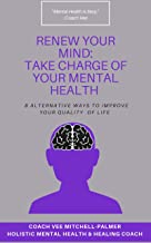 RENEW YOUR MIND: TAKE CHARGE OF YOUR MENTAL HEALTH: 8 Alternative Ways to Improve Your Quality of Life (English Edition)
