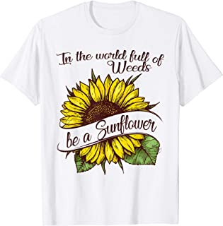 In the world full of Weeds be a Sunflower T-Shirt