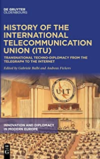 History of the International Telecommunication Union: Transnational Techno-diplomacy from the Telegraph to the Internet (Innovation and Diplomacy in Modern Europe 1)