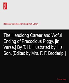 The Headlong Career and Woful Ending of Precocious Piggy. [in Verse.] By T. H. Illustrated by His Son. [Edited by Mrs. F. F. Broderip.]