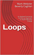 Loops: An Applied Functional Contextual Approach to Health Behavior Change (Applied Functional Contextualism Book 1)