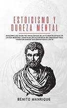 Estoicismo y dureza mental: Descubre los secretos psicológicos de la filosofía estoica en la vida moderna. Construir una a...