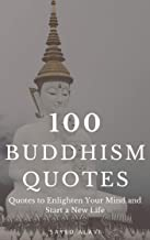 100 Buddhism Quotes: Quotes to Enlighten Your Mind and Start a New Life (100 Quotes Series) (English Edition)