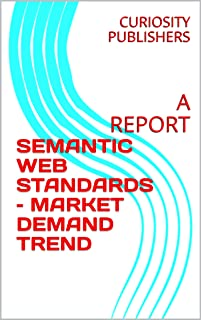 SEMANTIC WEB STANDARDS – MARKET DEMAND TREND: A REPORT (English Edition)