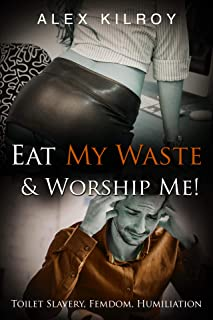 Eat My Waste & Worship Me!: Toilet Slavery, Femdom, Ball Busting, Foot Worship