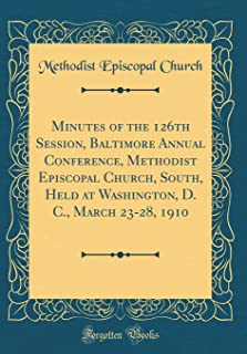 Minutes of the 126th Session, Baltimore Annual Conference, Methodist Episcopal Church, South, Held at Washington, D. C., March 23-28, 1910 (Classic Reprint)