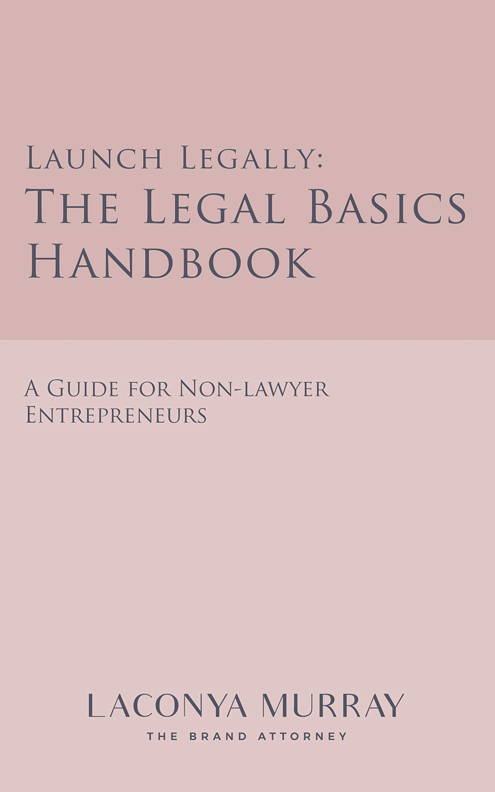 Launch Legally: The Legal Basics Handbook, A Guide For Non-Lawyer Entrepreneurs Ready To Launch Legally