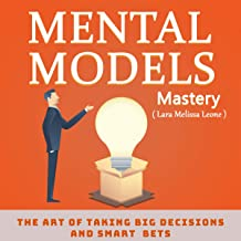 Mental Models Mastery: How to Think Clear, Smarter and Faster, the Art of Taking Big Decisions and Smart Bets.